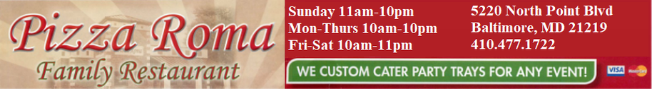 Pizza Roma Edgemere 5220 North Point Blvd Baltimore, Maryland 21219 OPEN 7 DAYS A WEEK *MONDAY-THURSDAY 10AM-10PM * FRIDAY-SATURDAY 10AM-11PM *SUNDAY 11AM-10PM *** ALL CALL-IN ORDERS MUST BE PLACED ONE HALF HOUR BEFORE CLOSE